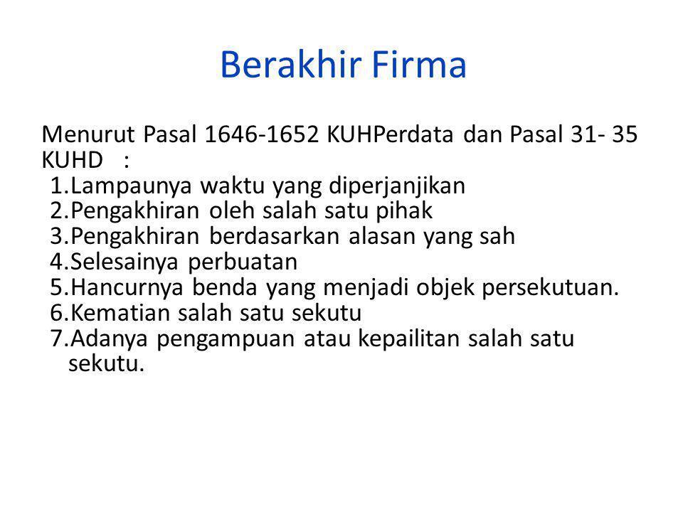 Berakhir Firma Menurut Pasal 1646-1652 KUHPerdata dan Pasal 31- 35 KUHD : 1.Lampaunya waktu yang diperjanjikan 2.Pengakhiran oleh salah satu pihak 3.P