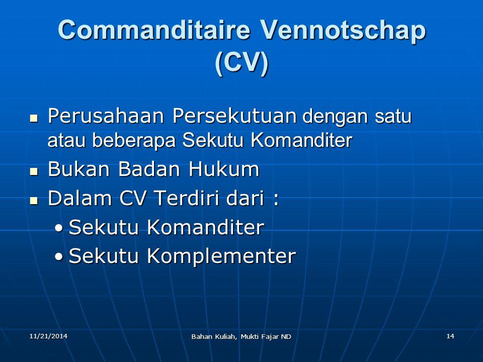 11/21/2014 Bahan Kuliah, Mukti Fajar ND 14 Commanditaire Vennotschap (CV) Perusahaan Persekutuan dengan satu atau beberapa Sekutu Komanditer Perusahaa