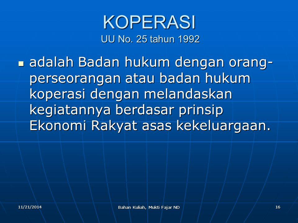 11/21/2014 Bahan Kuliah, Mukti Fajar ND 16 KOPERASI UU No. 25 tahun 1992 adalah Badan hukum dengan orang- perseorangan atau badan hukum koperasi denga