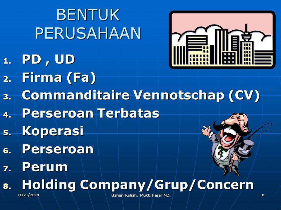 11/21/2014 Bahan Kuliah, Mukti Fajar ND 6 BENTUK PERUSAHAAN 1. PD, UD 2. Firma (Fa) 3. Commanditaire Vennotschap (CV) 4. Perseroan Terbatas 5. Koperas