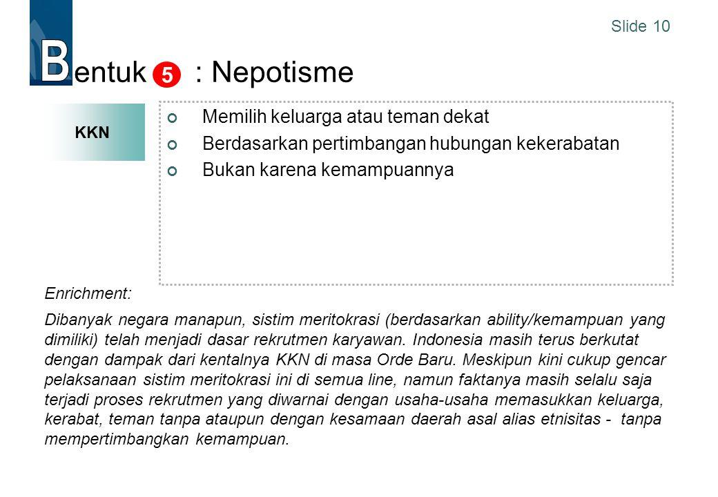 Slide 10 entuk : Nepotisme Memilih keluarga atau teman dekat Berdasarkan pertimbangan hubungan kekerabatan Bukan karena kemampuannya 5 UU no 21 Th 200
