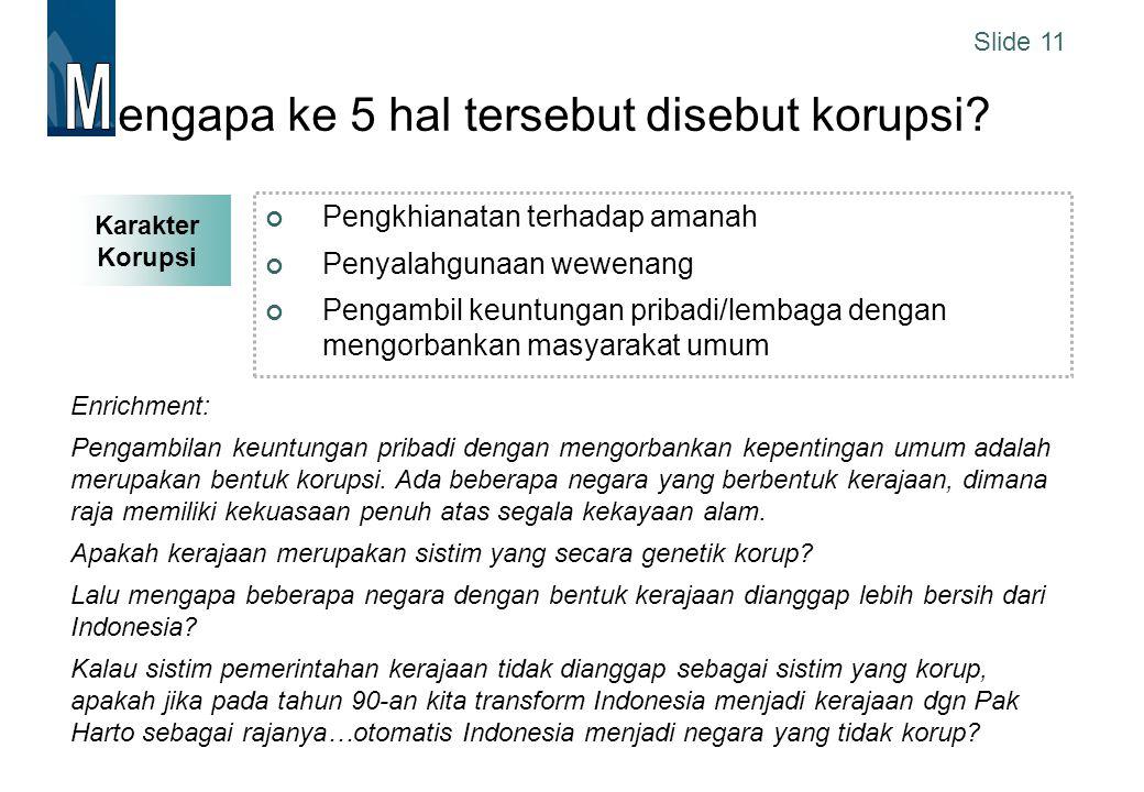 Slide 11 engapa ke 5 hal tersebut disebut korupsi? Pengkhianatan terhadap amanah Penyalahgunaan wewenang Pengambil keuntungan pribadi/lembaga dengan m