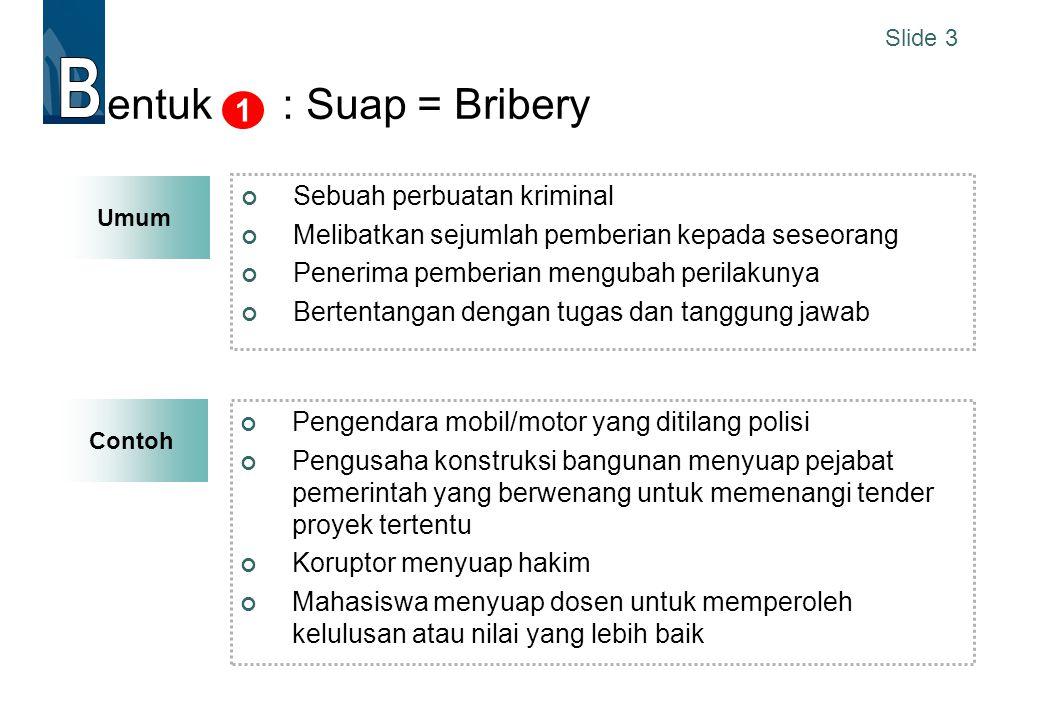 Slide 3 Contoh entuk : Suap = Bribery Sebuah perbuatan kriminal Melibatkan sejumlah pemberian kepada seseorang Penerima pemberian mengubah perilakunya