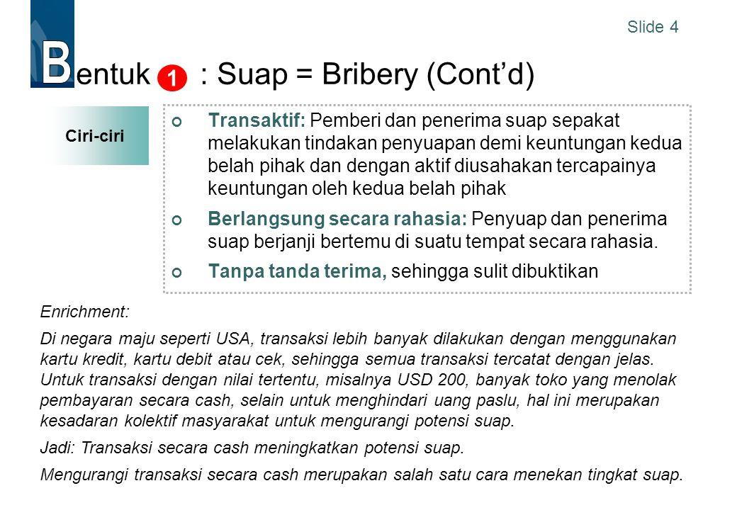 Slide 4 entuk : Suap = Bribery (Cont'd) Transaktif: Pemberi dan penerima suap sepakat melakukan tindakan penyuapan demi keuntungan kedua belah pihak d