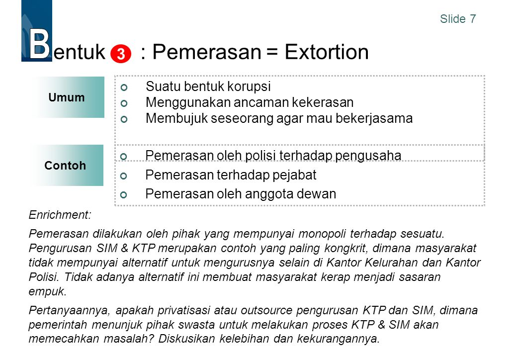 Slide 7 Contoh entuk : Pemerasan = Extortion Suatu bentuk korupsi Menggunakan ancaman kekerasan Membujuk seseorang agar mau bekerjasama 3 Pemerasan ol