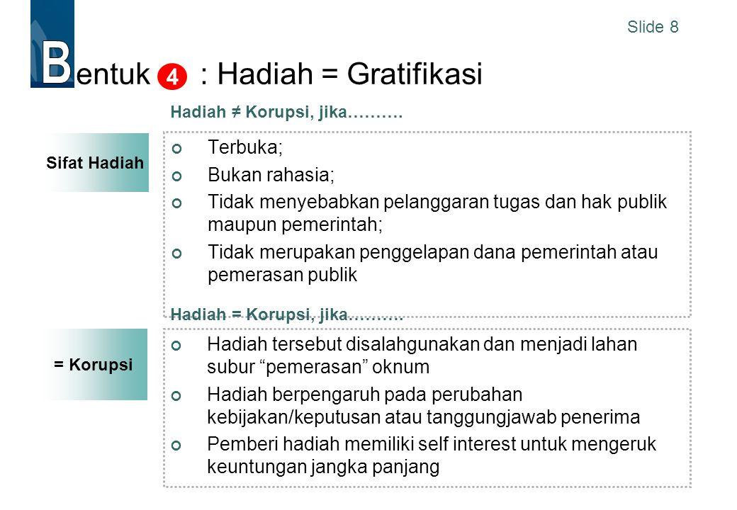 Slide 8 = Korupsi entuk : Hadiah = Gratifikasi Terbuka; Bukan rahasia; Tidak menyebabkan pelanggaran tugas dan hak publik maupun pemerintah; Tidak mer