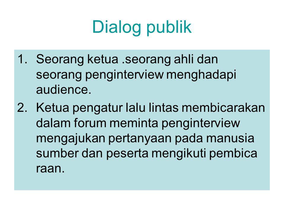 Dialog publik 1.Seorang ketua.seorang ahli dan seorang penginterview menghadapi audience.