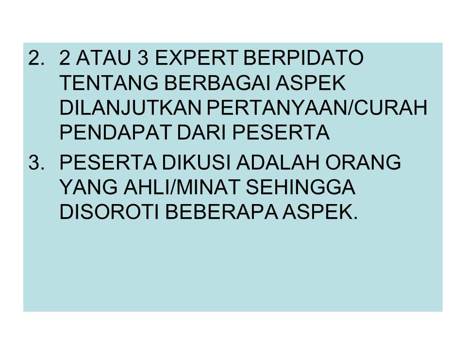 2.2 ATAU 3 EXPERT BERPIDATO TENTANG BERBAGAI ASPEK DILANJUTKAN PERTANYAAN/CURAH PENDAPAT DARI PESERTA 3.PESERTA DIKUSI ADALAH ORANG YANG AHLI/MINAT SEHINGGA DISOROTI BEBERAPA ASPEK.