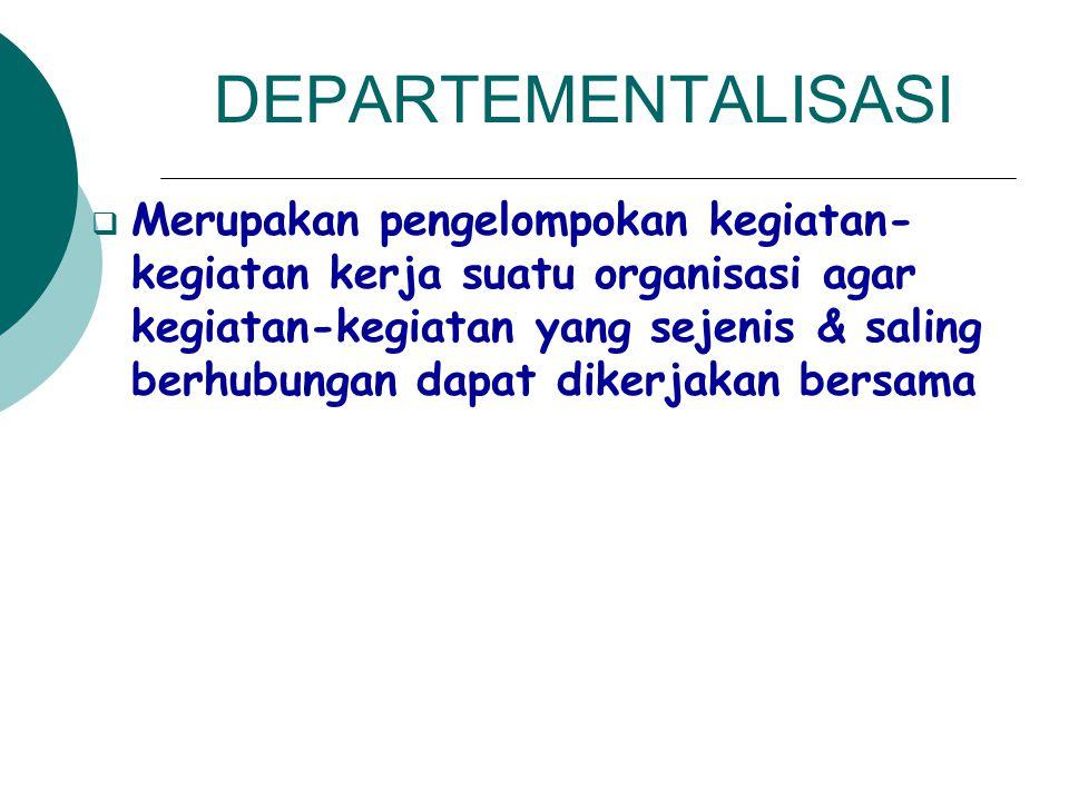 DEPARTEMENTALISASI  Merupakan pengelompokan kegiatan- kegiatan kerja suatu organisasi agar kegiatan-kegiatan yang sejenis & saling berhubungan dapat