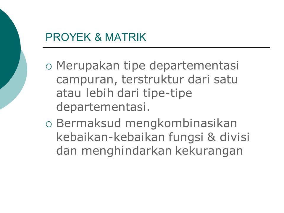 PROYEK & MATRIK  Merupakan tipe departementasi campuran, terstruktur dari satu atau lebih dari tipe-tipe departementasi.  Bermaksud mengkombinasikan