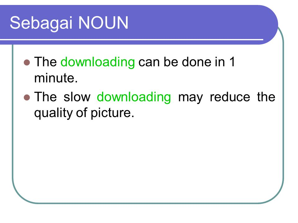 Sebagai NOUN The downloading can be done in 1 minute.
