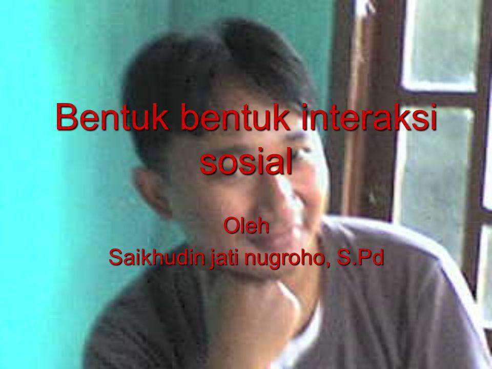 Bentuk bentuk interaksi sosial Oleh Saikhudin jati nugroho, S.Pd
