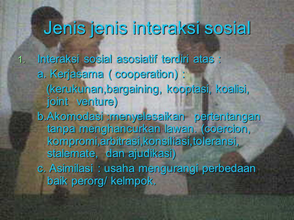 Jenis jenis interaksi sosial 1. Interaksi sosial asosiatif terdiri atas : a. Kerjasama ( cooperation) : (kerukunan,bargaining, kooptasi, koalisi, join