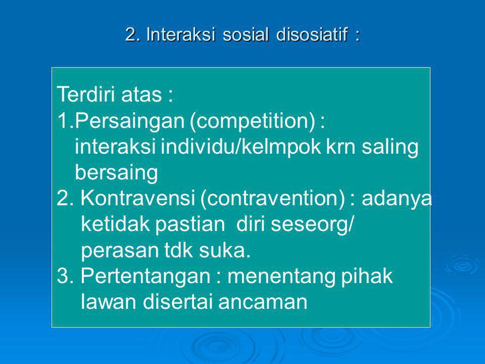 2. Interaksi sosial disosiatif : Terdiri atas : 1.Persaingan (competition) : interaksi individu/kelmpok krn saling bersaing 2. Kontravensi (contravent