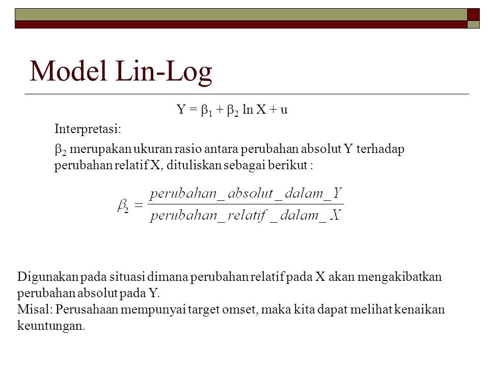 Model Lin-Log Y =  1 +  2 ln X + u Interpretasi:  2 merupakan ukuran rasio antara perubahan absolut Y terhadap perubahan relatif X, dituliskan seba