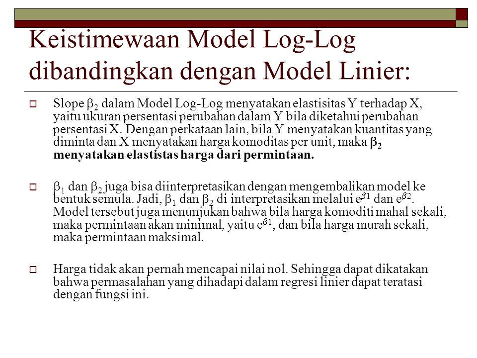 Keistimewaan Model Log-Log dibandingkan dengan Model Linier:  Slope  2 dalam Model Log-Log menyatakan elastisitas Y terhadap X, yaitu ukuran persent