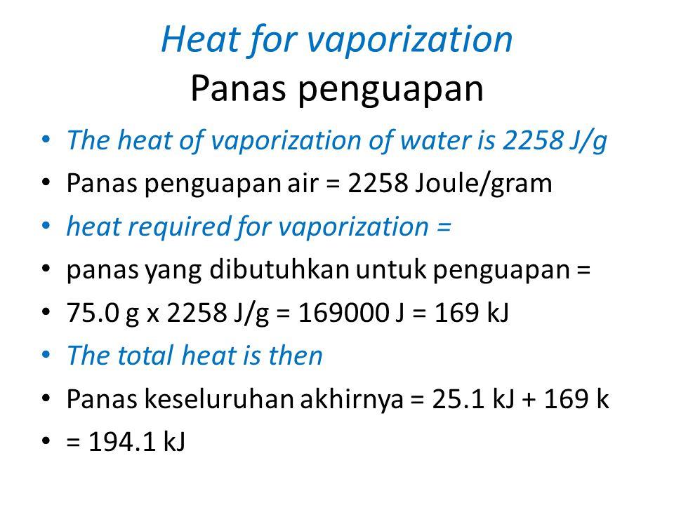 Heat for vaporization Panas penguapan The heat of vaporization of water is 2258 J/g Panas penguapan air = 2258 Joule/gram heat required for vaporization = panas yang dibutuhkan untuk penguapan = 75.0 g x 2258 J/g = 169000 J = 169 kJ The total heat is then Panas keseluruhan akhirnya = 25.1 kJ + 169 k = 194.1 kJ