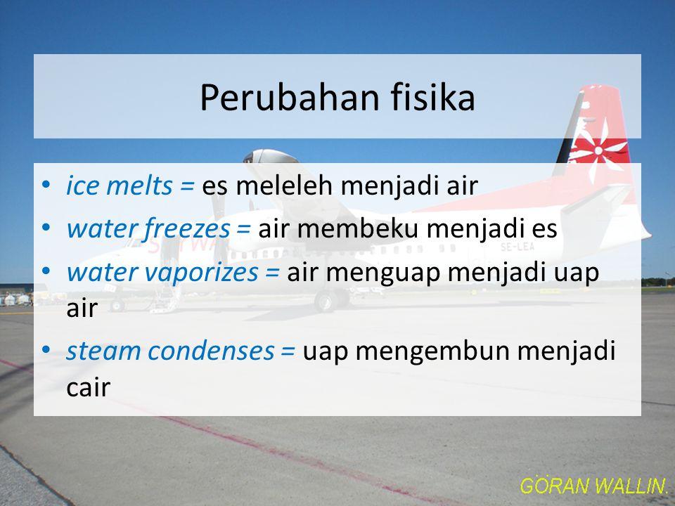 Perubahan fisika ice melts = es meleleh menjadi air water freezes = air membeku menjadi es water vaporizes = air menguap menjadi uap air steam condenses = uap mengembun menjadi cair
