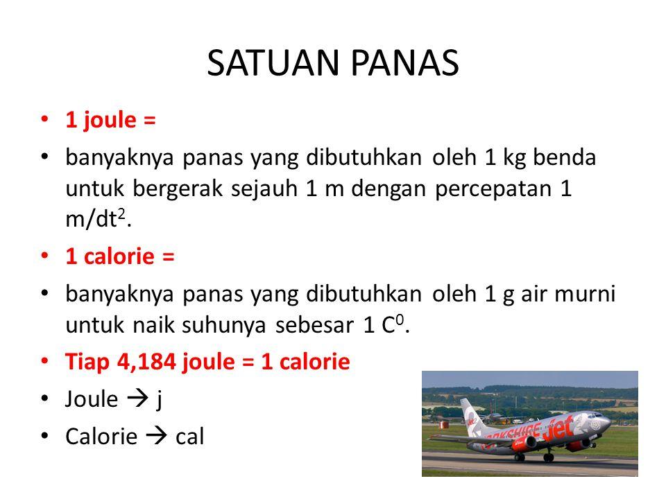 SATUAN PANAS 1 joule = banyaknya panas yang dibutuhkan oleh 1 kg benda untuk bergerak sejauh 1 m dengan percepatan 1 m/dt 2. 1 calorie = banyaknya pan