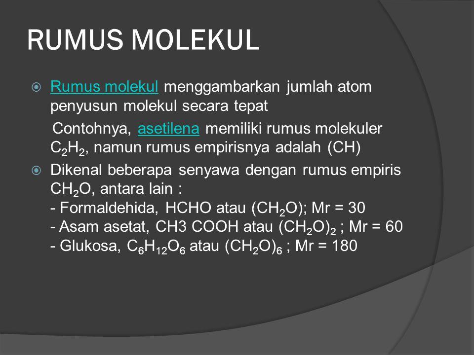 RUMUS MOLEKUL  Rumus molekul menggambarkan jumlah atom penyusun molekul secara tepat Rumus molekul Contohnya, asetilena memiliki rumus molekuler C 2 H 2, namun rumus empirisnya adalah (CH)asetilena  Dikenal beberapa senyawa dengan rumus empiris CH 2 O, antara lain : - Formaldehida, HCHO atau (CH 2 O); Mr = 30 - Asam asetat, CH3 COOH atau (CH 2 O) 2 ; Mr = 60 - Glukosa, C 6 H 12 O 6 atau (CH 2 O) 6 ; Mr = 180