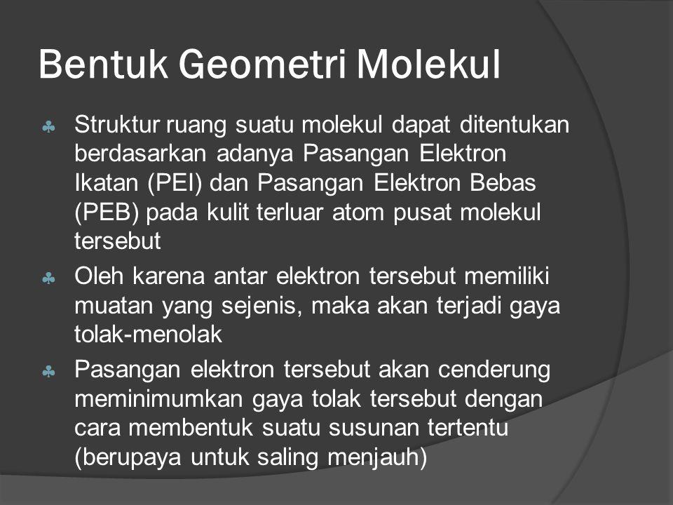 Bentuk Geometri Molekul  Struktur ruang suatu molekul dapat ditentukan berdasarkan adanya Pasangan Elektron Ikatan (PEI) dan Pasangan Elektron Bebas