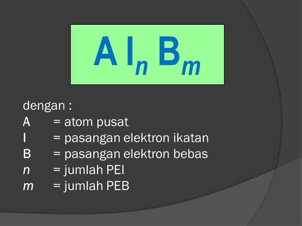 dengan : A= atom pusat I= pasangan elektron ikatan B= pasangan elektron bebas n= jumlah PEI m= jumlah PEB A I n B m