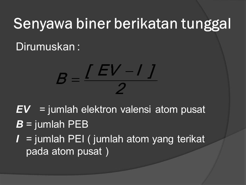 Senyawa biner berikatan tunggal Dirumuskan : EV= jumlah elektron valensi atom pusat B= jumlah PEB I= jumlah PEI ( jumlah atom yang terikat pada atom pusat )