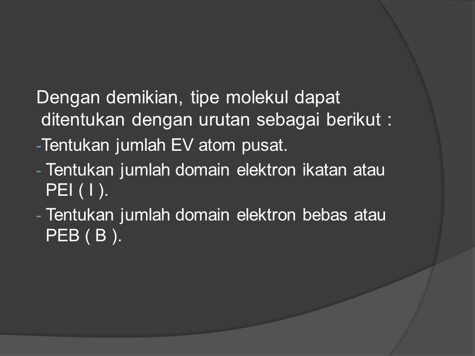 Dengan demikian, tipe molekul dapat ditentukan dengan urutan sebagai berikut : - Tentukan jumlah EV atom pusat. - Tentukan jumlah domain elektron ikat