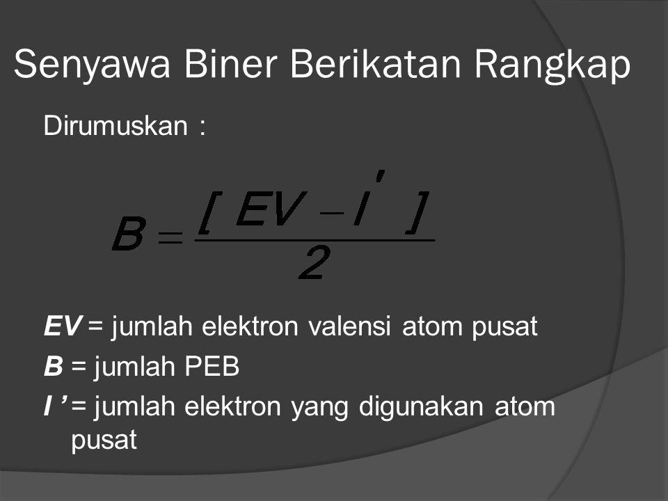 Senyawa Biner Berikatan Rangkap Dirumuskan : EV = jumlah elektron valensi atom pusat B= jumlah PEB I '= jumlah elektron yang digunakan atom pusat