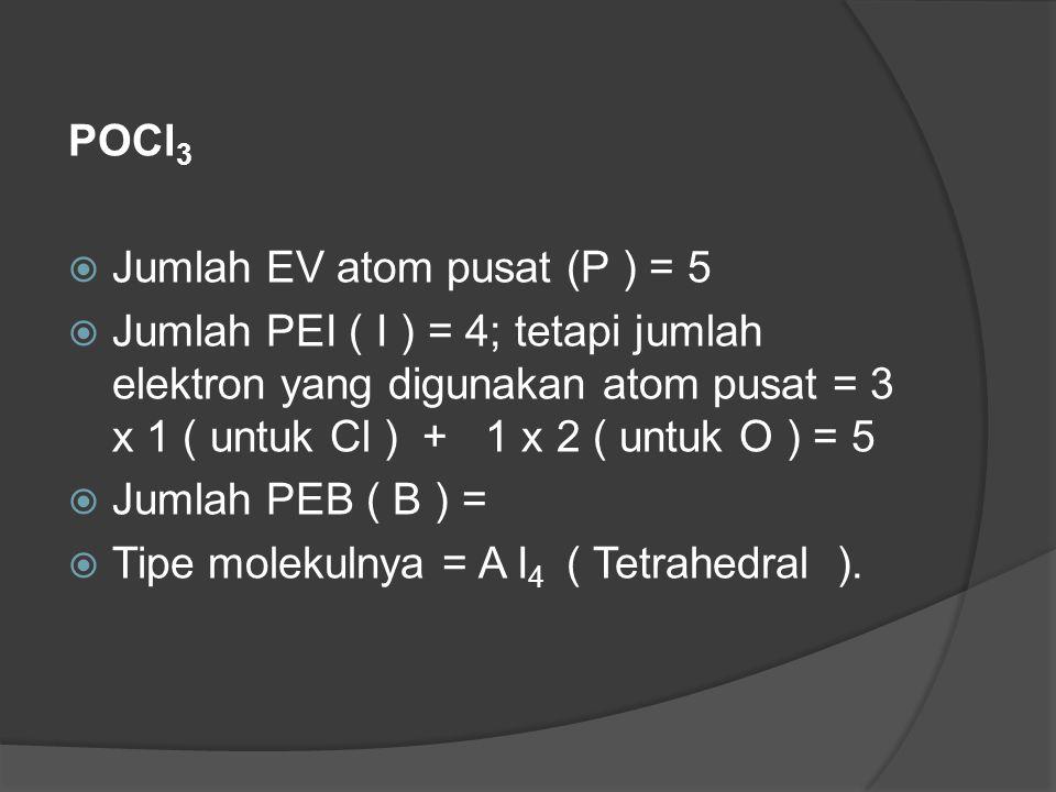POCl 3  Jumlah EV atom pusat (P ) = 5  Jumlah PEI ( I ) = 4; tetapi jumlah elektron yang digunakan atom pusat = 3 x 1 ( untuk Cl ) + 1 x 2 ( untuk O ) = 5  Jumlah PEB ( B ) =  Tipe molekulnya = A I 4 ( Tetrahedral ).