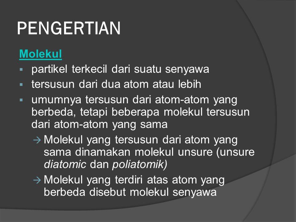 PENGERTIAN Molekul  partikel terkecil dari suatu senyawa  tersusun dari dua atom atau lebih  umumnya tersusun dari atom-atom yang berbeda, tetapi beberapa molekul tersusun dari atom-atom yang sama  Molekul yang tersusun dari atom yang sama dinamakan molekul unsure (unsure diatomic dan poliatomik)  Molekul yang terdiri atas atom yang berbeda disebut molekul senyawa