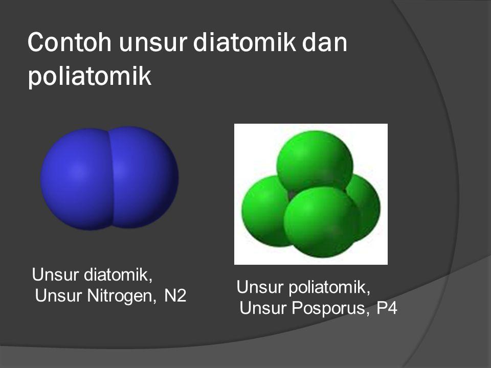 Contoh unsur diatomik dan poliatomik Unsur diatomik, Unsur Nitrogen, N2 Unsur poliatomik, Unsur Posporus, P4