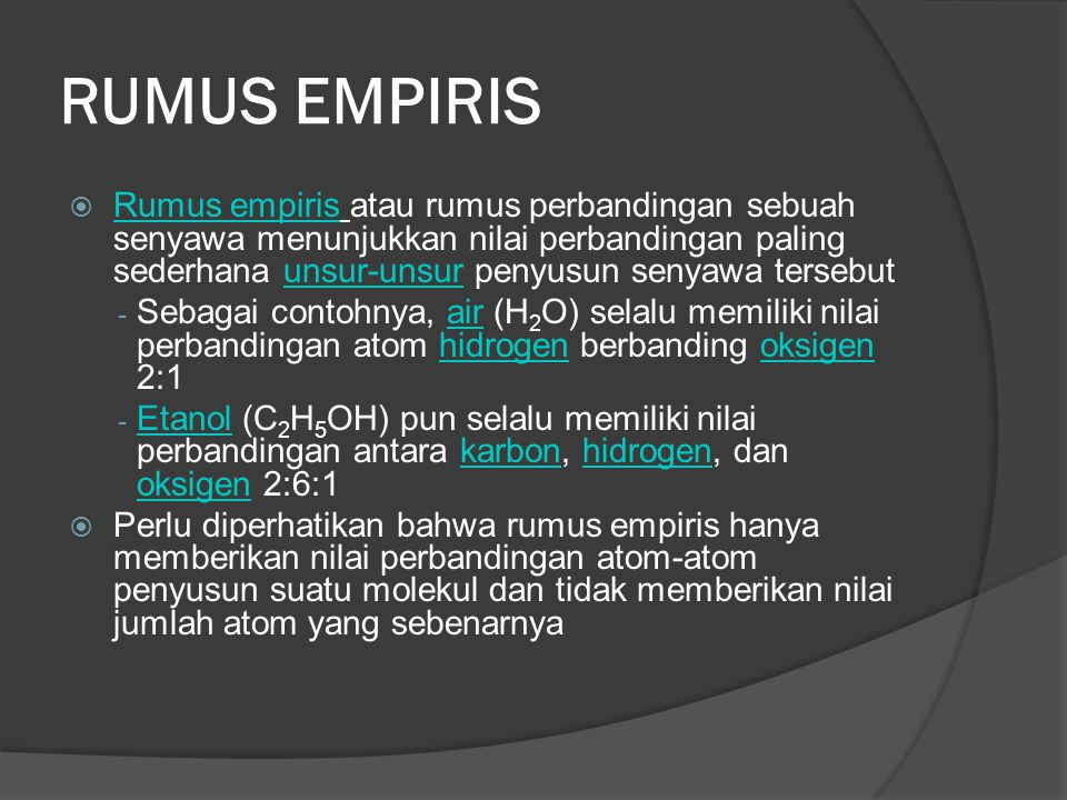 RUMUS EMPIRIS  Rumus empiris atau rumus perbandingan sebuah senyawa menunjukkan nilai perbandingan paling sederhana unsur-unsur penyusun senyawa tersebut Rumus empirisunsur-unsur - Sebagai contohnya, air (H 2 O) selalu memiliki nilai perbandingan atom hidrogen berbanding oksigen 2:1airhidrogenoksigen - Etanol (C 2 H 5 OH) pun selalu memiliki nilai perbandingan antara karbon, hidrogen, dan oksigen 2:6:1 Etanolkarbonhidrogen oksigen  Perlu diperhatikan bahwa rumus empiris hanya memberikan nilai perbandingan atom-atom penyusun suatu molekul dan tidak memberikan nilai jumlah atom yang sebenarnya