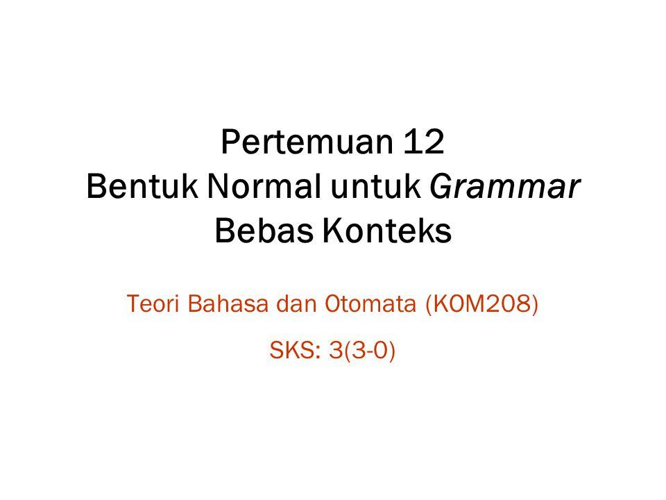 Pertemuan 12 Bentuk Normal untuk Grammar Bebas Konteks Teori Bahasa dan Otomata (KOM208) SKS: 3(3-0)