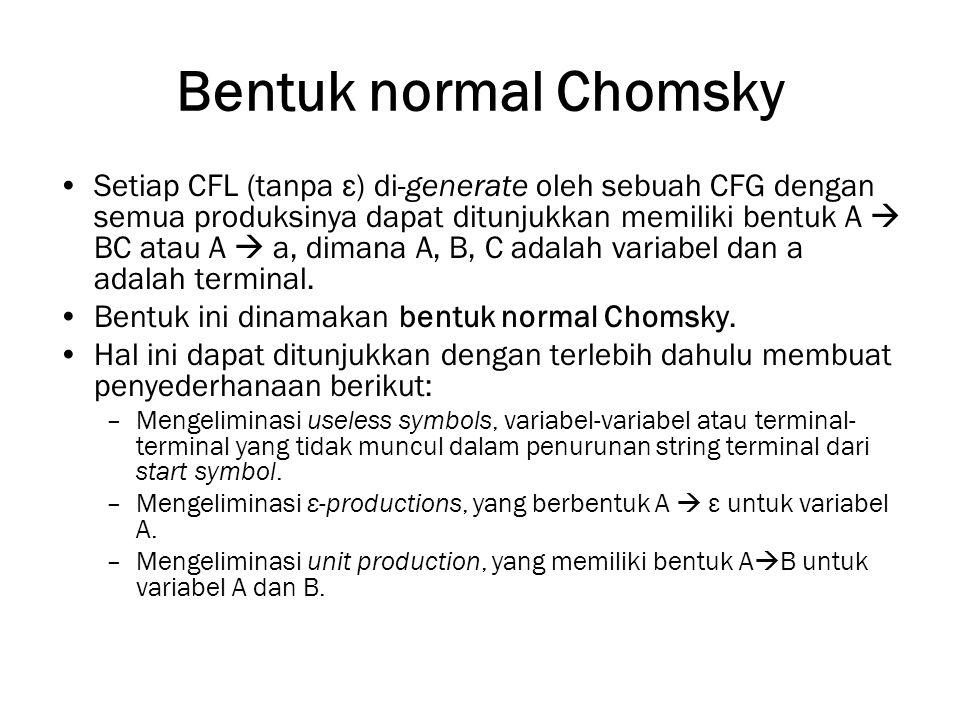 Bentuk normal Chomsky Setiap CFL (tanpa ε) di-generate oleh sebuah CFG dengan semua produksinya dapat ditunjukkan memiliki bentuk A  BC atau A  a, dimana A, B, C adalah variabel dan a adalah terminal.