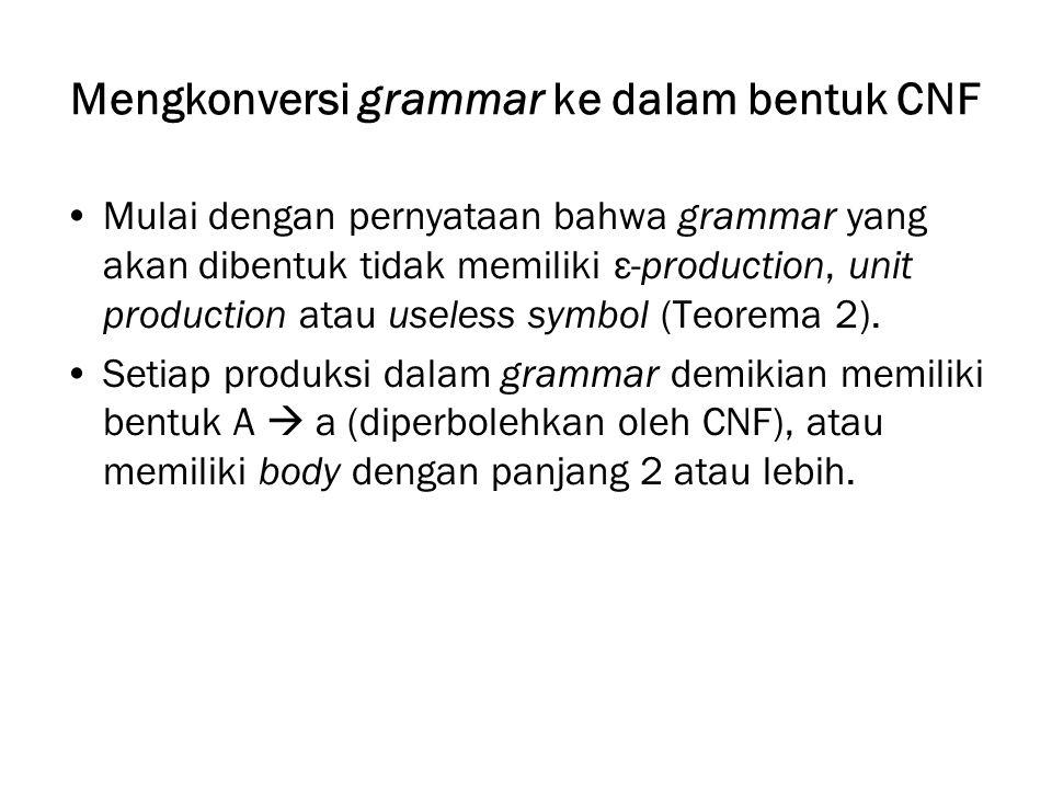 Mengkonversi grammar ke dalam bentuk CNF Mulai dengan pernyataan bahwa grammar yang akan dibentuk tidak memiliki ε-production, unit production atau useless symbol (Teorema 2).