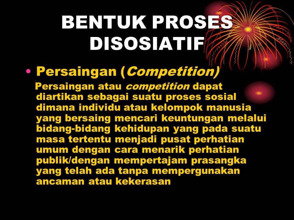 BENTUK PROSES DISOSIATIF Persaingan (Competition) Persaingan atau competition dapat diartikan sebagai suatu proses sosial dimana individu atau kelompo