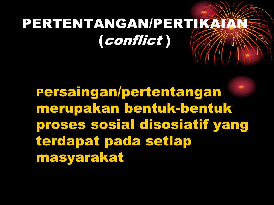 PERTENTANGAN/PERTIKAIAN (conflict ) P ersaingan/pertentangan merupakan bentuk-bentuk proses sosial disosiatif yang terdapat pada setiap masyarakat