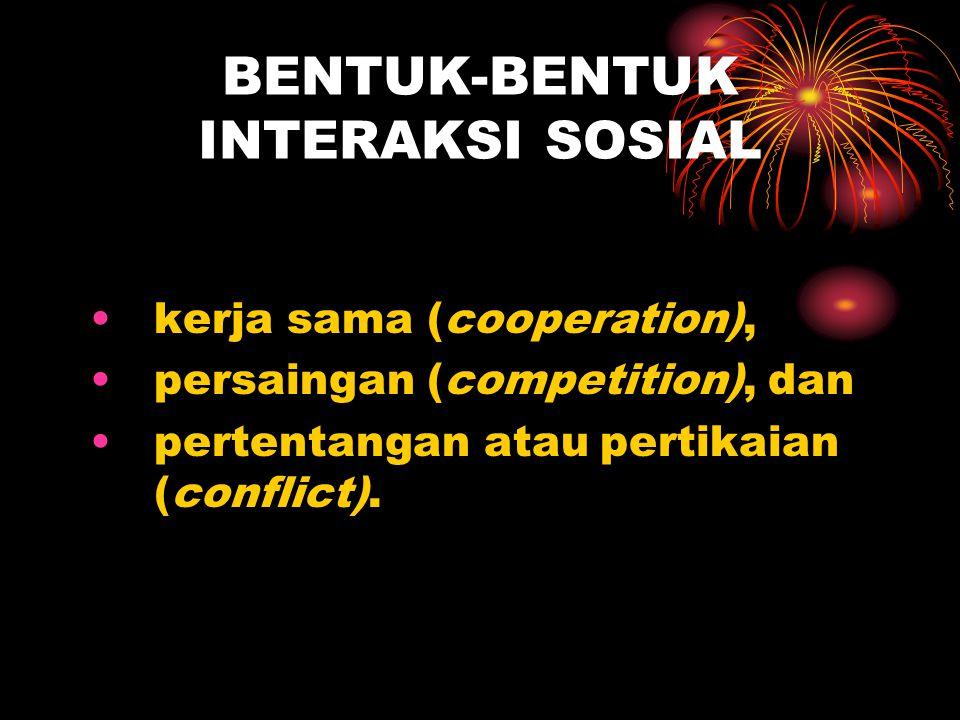 BENTUK-BENTUK INTERAKSI SOSIAL kerja sama (cooperation), persaingan (competition), dan pertentangan atau pertikaian (conflict).
