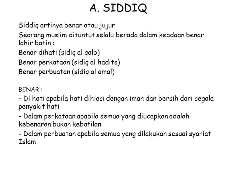 A. SIDDIQ Siddiq artinya benar atau jujur Seorang muslim dituntut selalu berada dalam keadaan benar lahir batin : Benar dihati (sidiq al qalb) Benar p