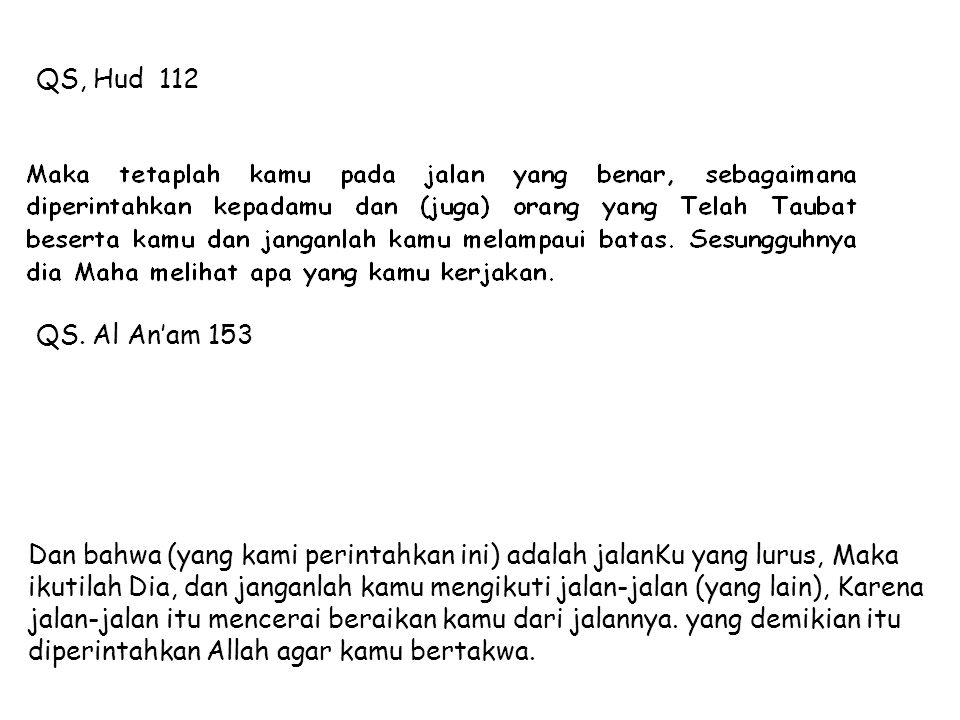 QS, Hud 112 QS. Al An'am 153 Dan bahwa (yang kami perintahkan ini) adalah jalanKu yang lurus, Maka ikutilah Dia, dan janganlah kamu mengikuti jalan-ja