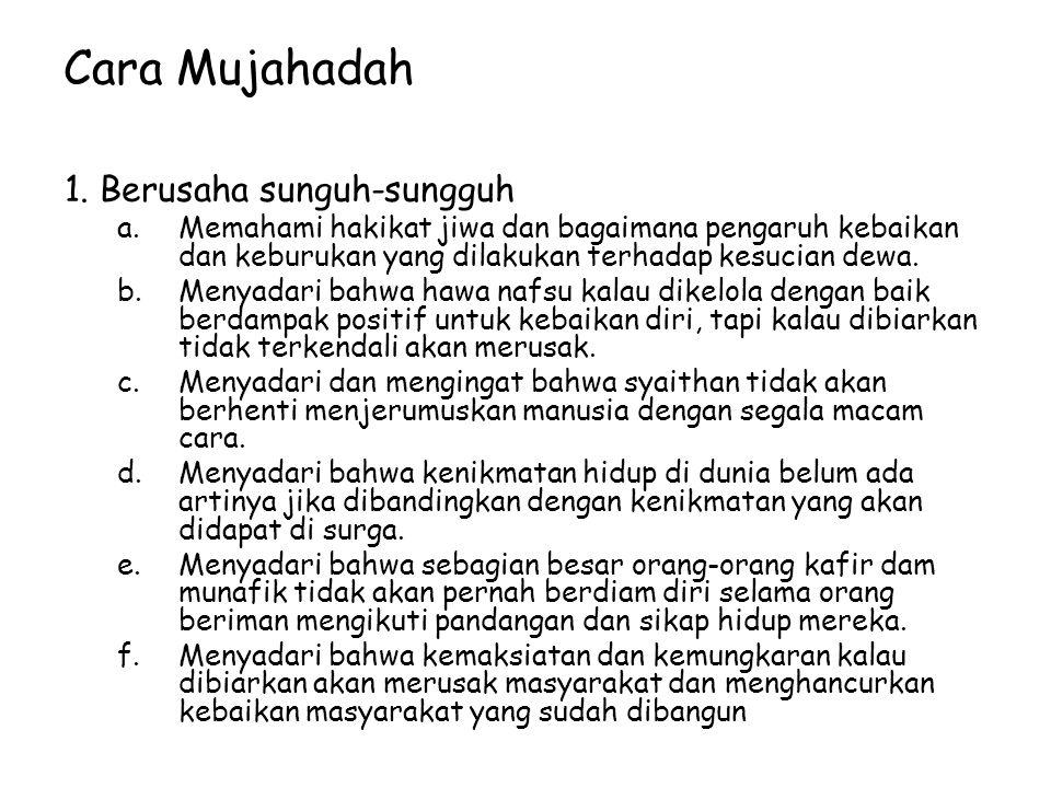 Cara Mujahadah 1. Berusaha sunguh-sungguh a.Memahami hakikat jiwa dan bagaimana pengaruh kebaikan dan keburukan yang dilakukan terhadap kesucian dewa.