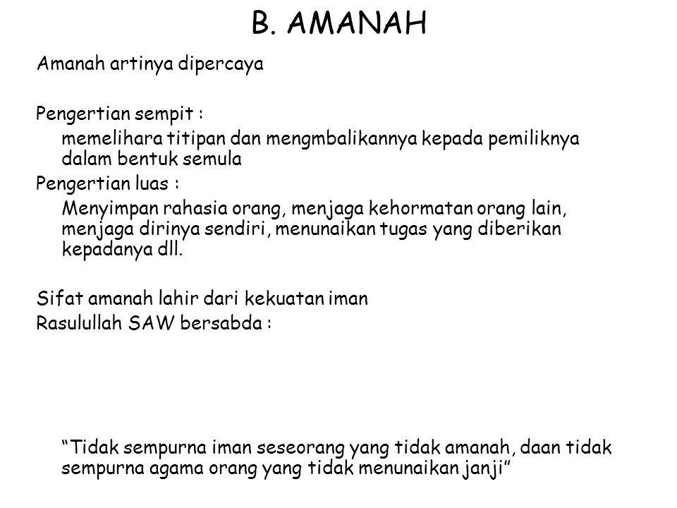 B. AMANAH Amanah artinya dipercaya Pengertian sempit : memelihara titipan dan mengmbalikannya kepada pemiliknya dalam bentuk semula Pengertian luas :