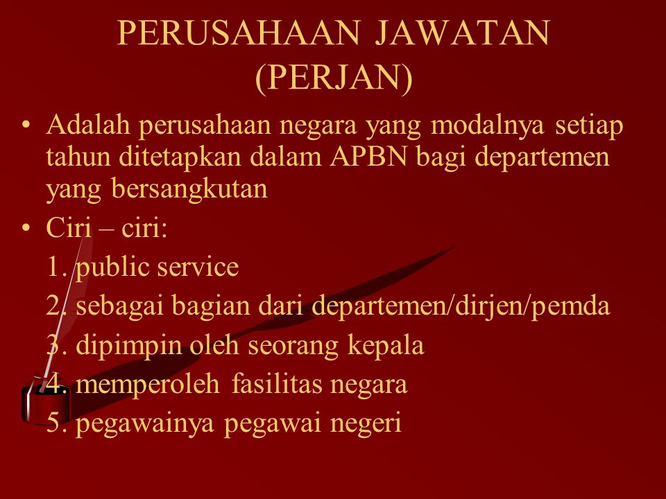 PERUSAHAAN JAWATAN (PERJAN) Adalah perusahaan negara yang modalnya setiap tahun ditetapkan dalam APBN bagi departemen yang bersangkutan Ciri – ciri: 1