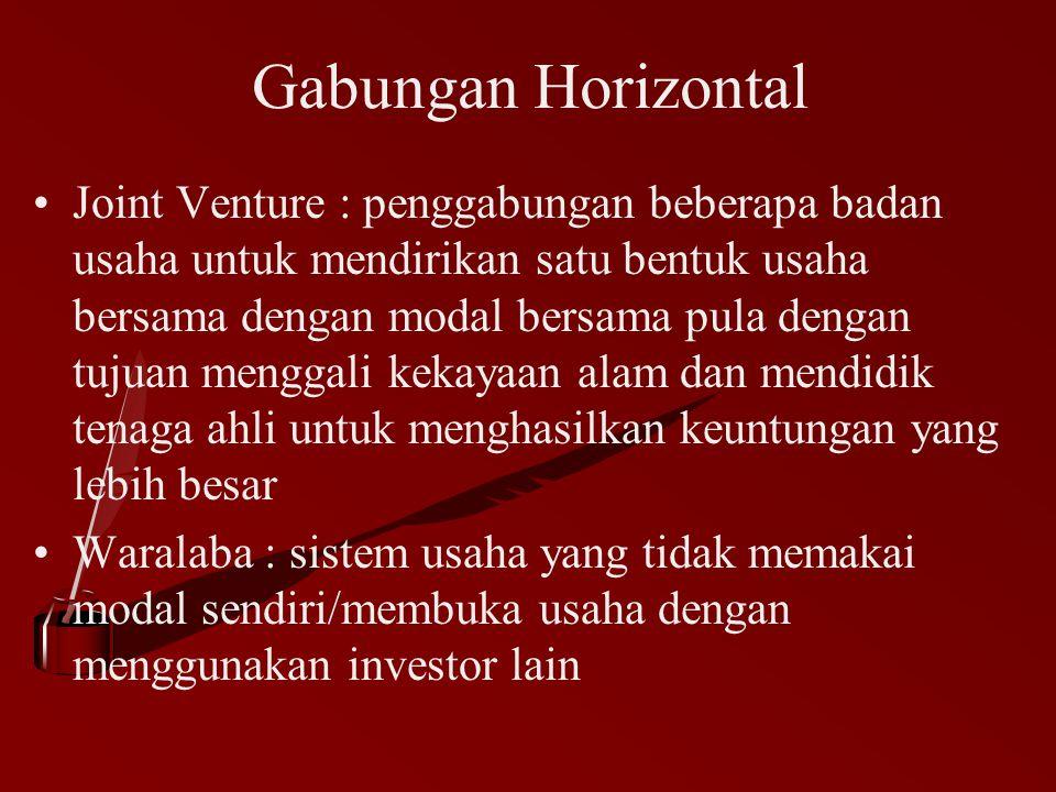 Gabungan Horizontal Joint Venture : penggabungan beberapa badan usaha untuk mendirikan satu bentuk usaha bersama dengan modal bersama pula dengan tuju