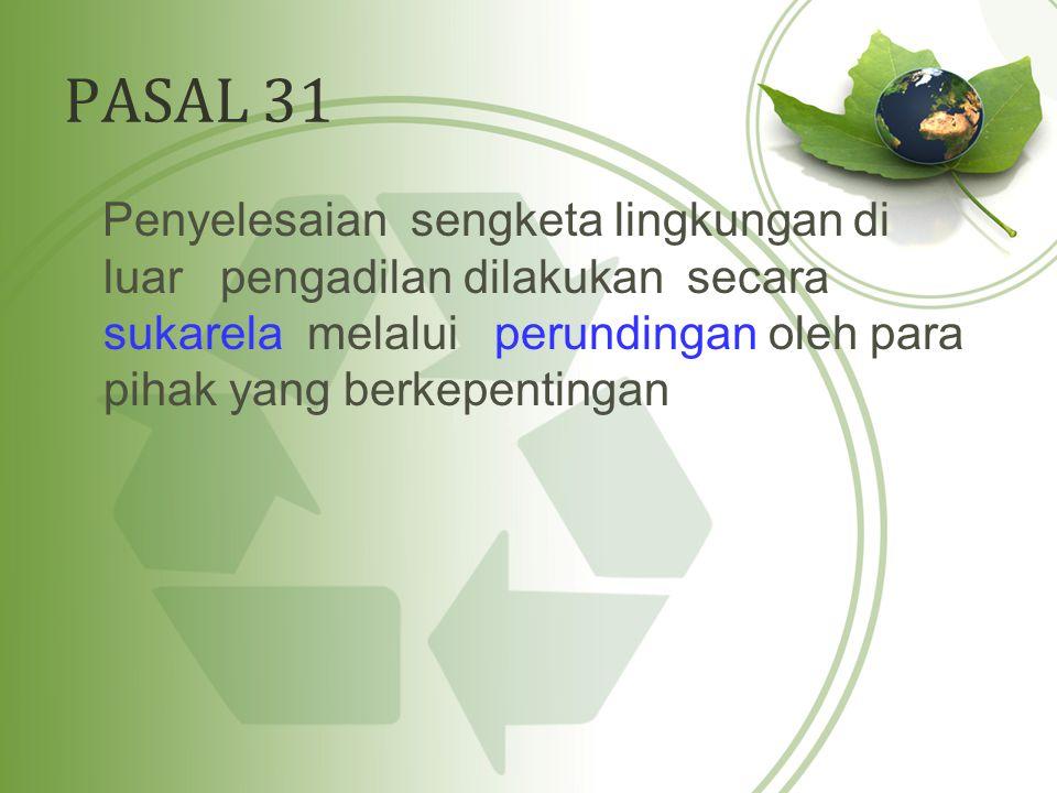 PASAL 31 Penyelesaian sengketa lingkungan di luar pengadilan dilakukan secara sukarela melalui perundingan oleh para pihak yang berkepentingan