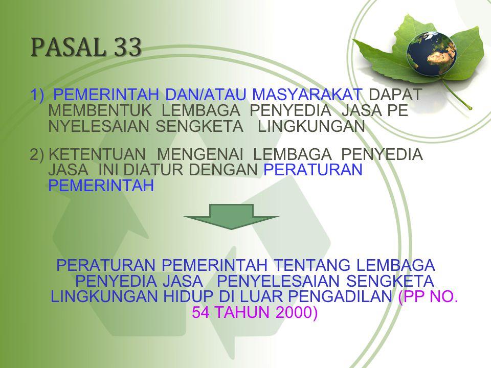 PASAL 33 1) PEMERINTAH DAN/ATAU MASYARAKAT DAPAT MEMBENTUK LEMBAGA PENYEDIA JASA PE NYELESAIAN SENGKETA LINGKUNGAN 2) KETENTUAN MENGENAI LEMBAGA PENYE