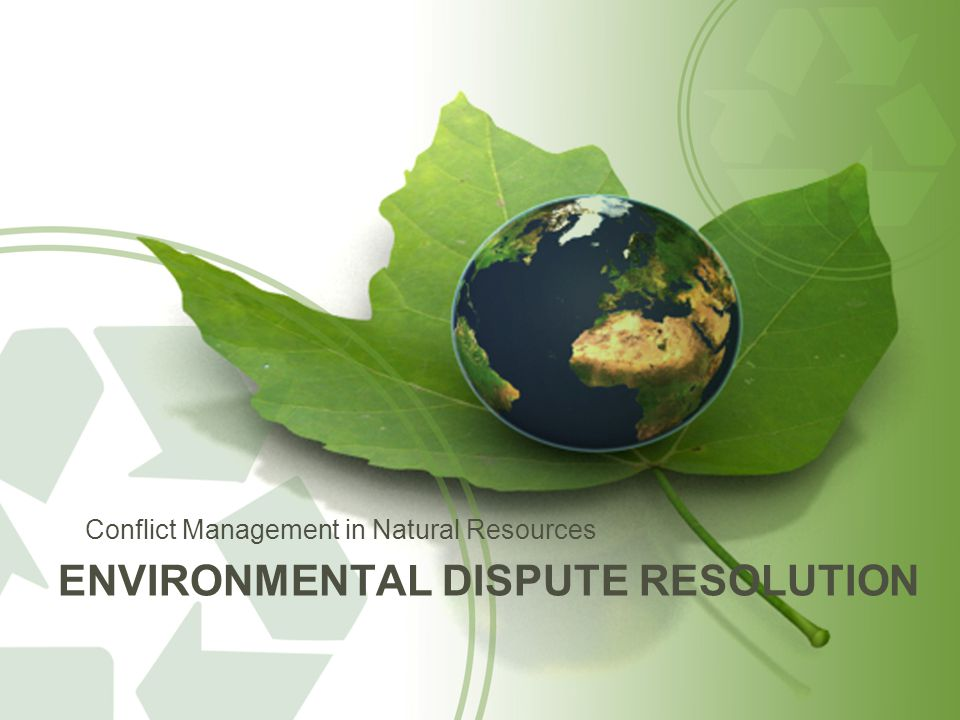 ENVIRONMENTAL DISPUTE RESOLUTION Conflict Management in Natural Resources