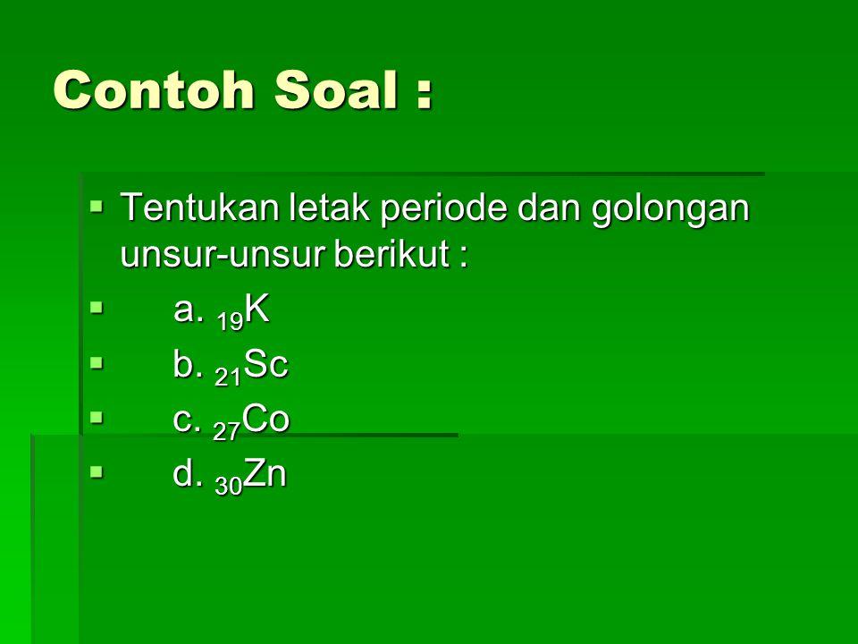 Penyelesaian :  a.19K, e = 19  Konfigurasi elektronnya = (Ar) 4s1  Jumlah elektron valensi = s=1,  golongan IA  Nomor kulit terbesar= 4,  periode ke-4