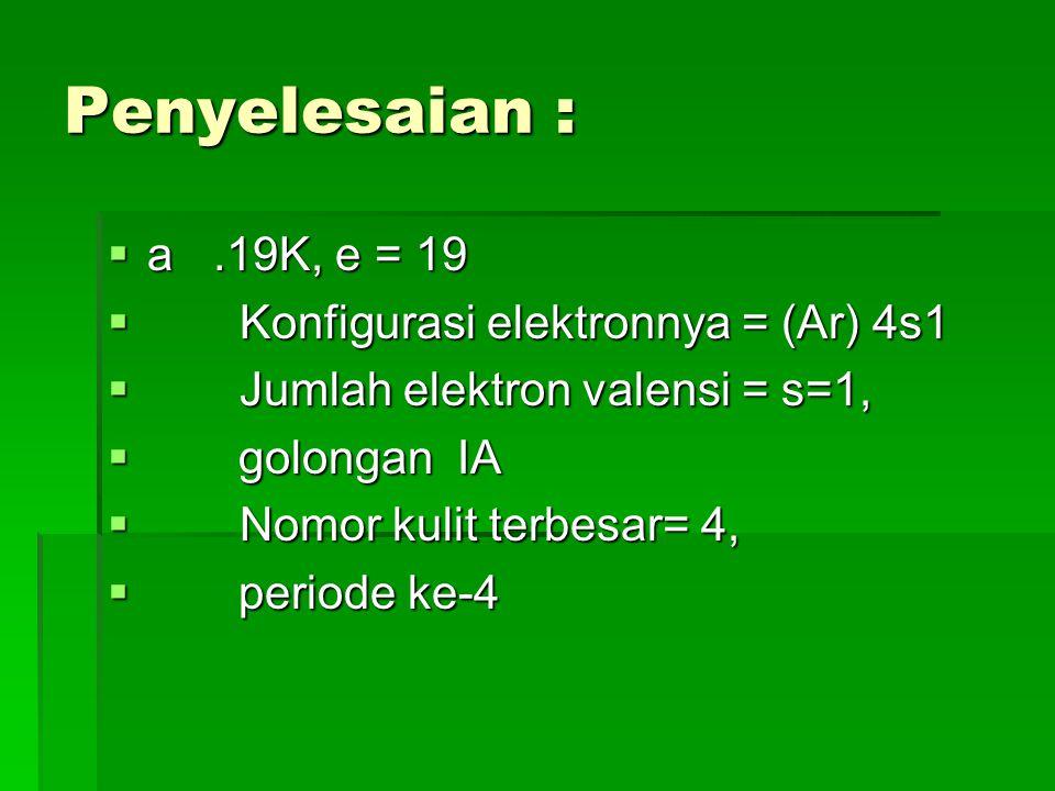 b.21Sc, e = 21 Konfigurasi elektronnya = (Ar) 4s2 3d1 Jumlah elektron valensi = s+d=3, golongan IIIB Nomor kulit terbesar= 4, periode ke-4  c.